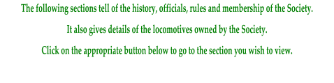 The following sections tell of the history, officials, rules and membership of the Society. It also gives details of the locomotives owned by the Society. Click on the appropriate button below to go to the section you wish to view.